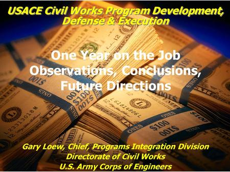 USACE Civil Works Program Development, Defense & Execution Gary Loew, Chief, Programs Integration Division Directorate of Civil Works U.S. Army Corps of.