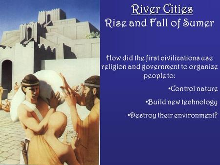 River Cities Rise and Fall of Sumer How did the first civilizations use religion and government to organize people to: Control nature Build new technology.