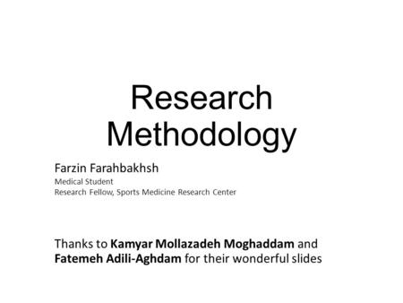 Research Methodology Farzin Farahbakhsh Medical Student Research Fellow, Sports Medicine Research Center Thanks to Kamyar Mollazadeh Moghaddam and Fatemeh.