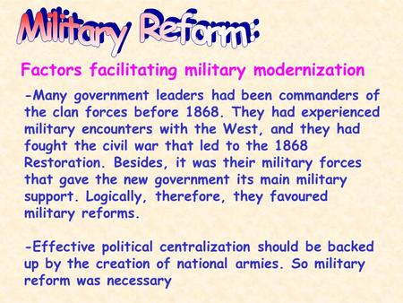 Factors facilitating military modernization -Many government leaders had been commanders of the clan forces before 1868. They had experienced military.