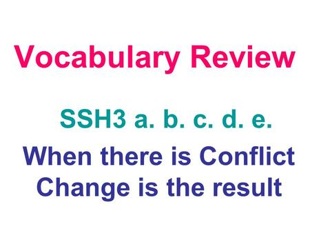 Vocabulary Review SSH3 a. b. c. d. e. When there is Conflict Change is the result.