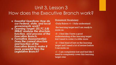 Unit 3, Lesson 3 How does the Executive Branch work?  Essential Questions: How do our Federal, state, and local governments work?  Learning Target: (SS.7C.3.8)