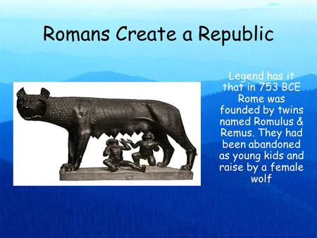 Romans Create a Republic Legend has it that in 753 BCE Rome was founded by twins named Romulus & Remus. They had been abandoned as young kids and raise.