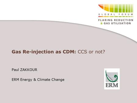 Gas Re-injection as CDM: CCS or not? Paul ZAKKOUR ERM Energy & Climate Change.