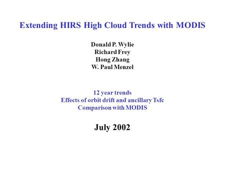 Extending HIRS High Cloud Trends with MODIS Donald P. Wylie Richard Frey Hong Zhang W. Paul Menzel 12 year trends Effects of orbit drift and ancillary.