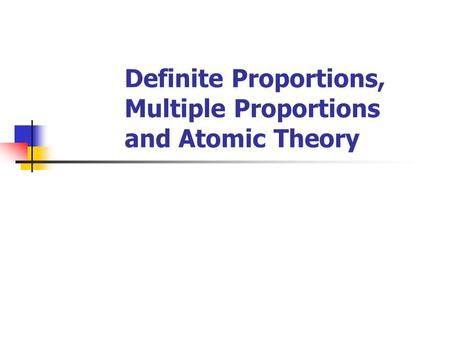 Definite Proportions, Multiple Proportions and Atomic Theory.