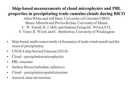 Ship-based measurements of cloud microphysics and PBL properties in precipitating trade cumulus clouds during RICO Allen White and Jeff Hare, University.