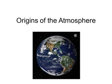 Origins of the Atmosphere. About 4.5 billion years ago, Earth formed out of nebula of gases and dust that were to become the solar system Small objects--called.