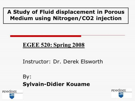 EGEE 520: Spring 2008 Instructor: Dr. Derek Elsworth By: Sylvain-Didier Kouame A Study of Fluid displacement in Porous Medium using Nitrogen/CO2 injection.