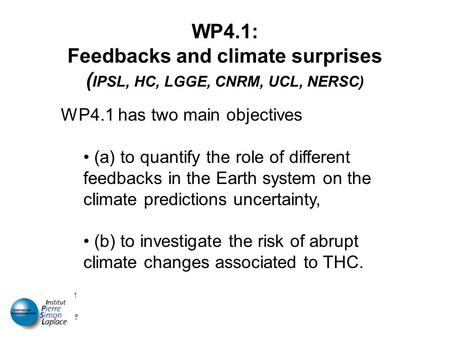 WP4.1: Feedbacks and climate surprises ( IPSL, HC, LGGE, CNRM, UCL, NERSC) WP4.1 has two main objectives (a) to quantify the role of different feedbacks.