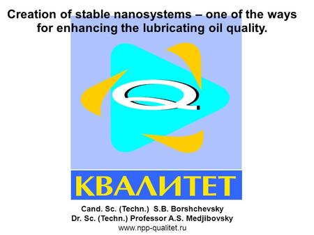 Creation of stable nanosystems – one of the ways for enhancing the lubricating oil quality. Cand. Sc. (Techn.) S.B. Borshchevsky Dr. Sc. (Techn.) Professor.