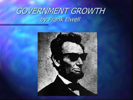 GOVERNMENT GROWTH by Frank Elwell. Government Growth The essence of politics is power. The power to tax, wage war, determine policy, regulate commerce,