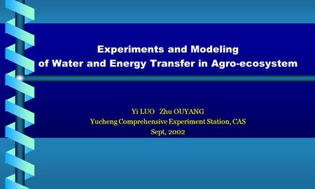 Experiments and Modeling of Water and Energy Transfer in Agro-ecosystem Yi LUO Zhu OUYANG Yucheng Comprehensive Experiment Station, CAS Sept, 2002.