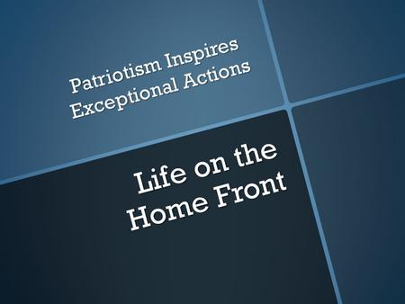 Life on the Home Front Patriotism Inspires Exceptional Actions.
