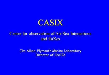 CASIX Centre for observation of Air-Sea Interactions and fluXes Jim Aiken, Plymouth Marine Laboratory Director of CASIX.