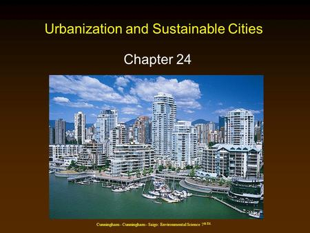Cunningham - Cunningham - Saigo: Environmental Science 7 th Ed. Urbanization and Sustainable Cities Chapter 24.