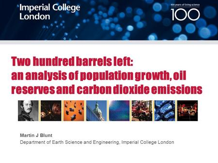 Martin J Blunt Department of Earth Science and Engineering, Imperial College London Two hundred barrels left: an analysis of population growth, oil reserves.