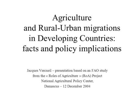 Agriculture and Rural-Urban migrations in Developing Countries: facts and policy implications Jacques Vercueil – presentation based on an FAO study from.