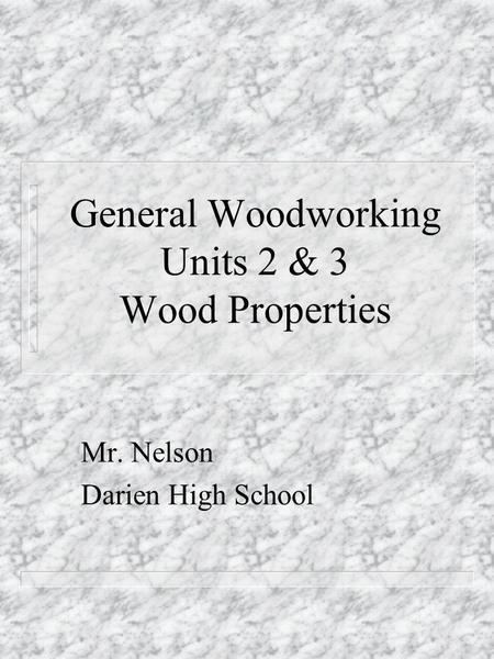 General Woodworking Units 2 & 3 Wood Properties Mr. Nelson Darien High School.