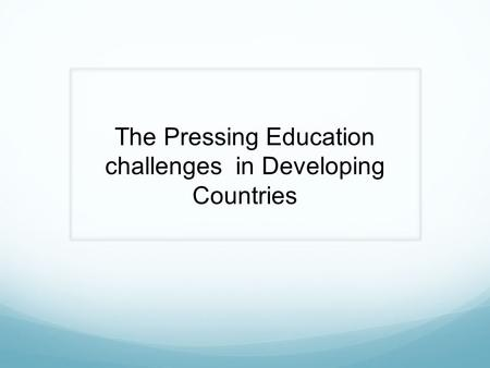 The Pressing Education challenges in Developing Countries.