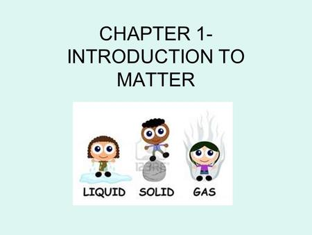 "CHAPTER 1- INTRODUCTION TO MATTER. MATTER The ""stuff"" that makes up everything in the universe. It has a variety of properties (characteristics) These."