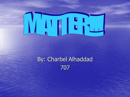 By: Charbel Alhaddad 707. What is <strong>matter</strong>? Every thing is made up <strong>of</strong> <strong>matter</strong>. Every thing is made up <strong>of</strong> <strong>matter</strong>. They are measured in mass. They are measured.