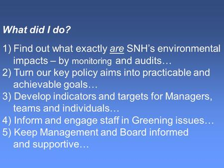  What do I do? What did I do? 1)Find out what exactly are SNH's environmental impacts – by monitoring and audits… 2) Turn our key policy aims into practicable.