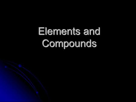 Elements and Compounds. Elements Element—simplest form of matter with unique set of properties. Element—simplest form of matter with unique set of properties.