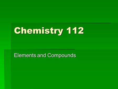 Chemistry 112 Elements and Compounds. What's the difference?  Elements are the simplest form of matter.  They have a unique set of properties  A compound.