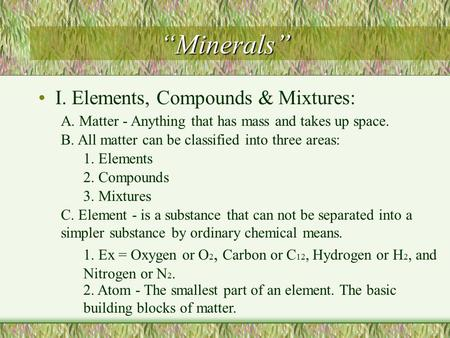 """Minerals"" I. Elements, Compounds & Mixtures: A. Matter - Anything that has mass and takes up space. B. All matter can be classified into three areas:"