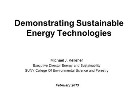 Demonstrating Sustainable Energy Technologies Michael J. Kelleher Executive Director Energy and Sustainability SUNY College Of Environmental Science and.
