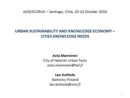 IAOS/SCORUS – Santiago, Chile, 20-22 October 2010 URBAN SUSTAINABILITY AND KNOWLEDGE ECONOMY – CITIES KNOWLEDGE NEEDS Asta Manninen City of Helsinki Urban.