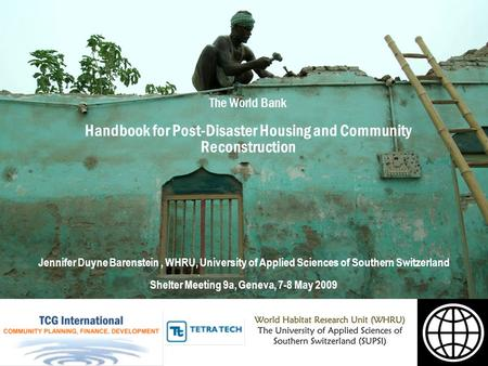 The World Bank Handbook for Post-Disaster Housing and Community Reconstruction Jennifer Duyne Barenstein, WHRU, University of Applied Sciences of Southern.