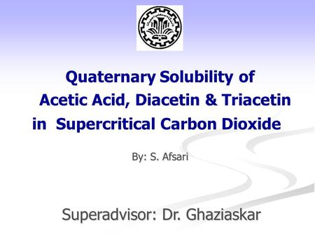 Acetic Acid, Diacetin & Triacetin By: S. Afsari Quaternary Solubility of in Supercritical Carbon Dioxide Superadvisor: Dr. Ghaziaskar.