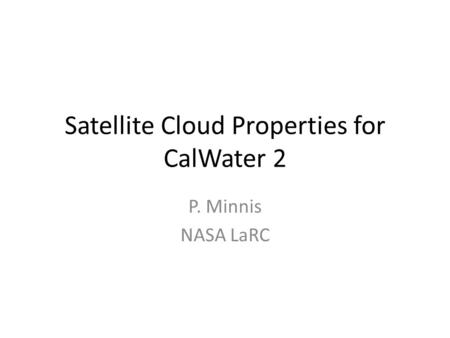 Satellite Cloud Properties for CalWater 2 P. Minnis NASA LaRC.