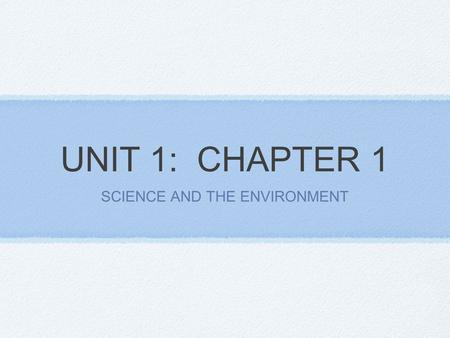 UNIT 1: CHAPTER 1 SCIENCE AND THE ENVIRONMENT. Section 1: Understanding our Environment Environmental science studies the impact of humans on the environment.
