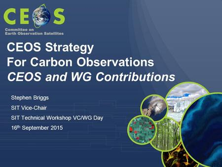 Stephen Briggs SIT Vice-Chair SIT Technical Workshop VC/WG Day 16 th September 2015 CEOS Strategy For Carbon Observations CEOS and WG Contributions.