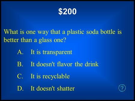 $200 What is one way that a plastic soda bottle is better than a glass one? A. It is transparent B. It doesn't flavor the drink C. It is recyclable D.