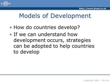 Copyright 2007 – Biz/ed Models of Development How do countries develop? If we can understand how development occurs, strategies.
