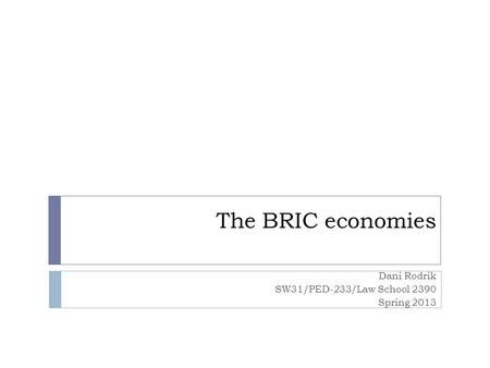 The BRIC economies Dani Rodrik SW31/PED-233/Law School 2390 Spring 2013.