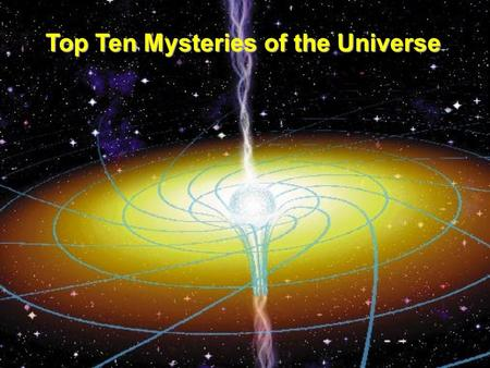 Top Ten Mysteries of the Universe. Who wants to be a millionaire? Who wants to be a Septillionaire? (10,000,000,000,000,000,000,000,000 p)
