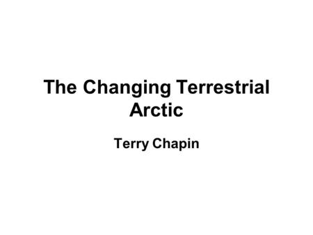 The Changing Terrestrial Arctic Terry Chapin. Polar regions are the cooling system for Planet Earth.