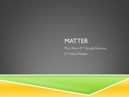MATTER Mrs. Horn 5 th Grade Science 2 nd Nine Weeks.