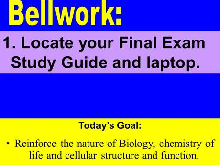 Today's Goal: Reinforce the nature of Biology, chemistry of life and cellular structure and function. 1. Locate your Final Exam Study Guide and laptop.