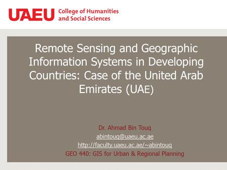Remote Sensing and Geographic Information Systems in Developing Countries: Case of the United Arab Emirates (UA E) Dr. Ahmad Bin Touq