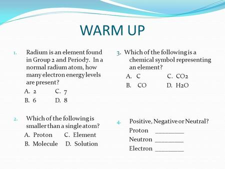 WARM UP 1. Radium is an element found in Group 2 and Period7. In a normal radium atom, how many electron energy levels are present? A. 2 C. 7 B. 6 D. 8.