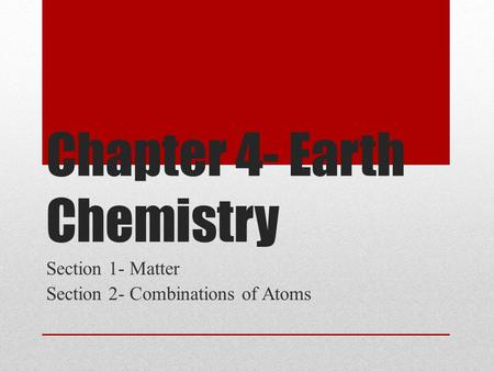 Chapter 4- Earth Chemistry Section 1- Matter Section 2- Combinations of Atoms.
