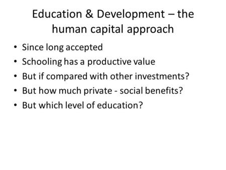 Education & Development – the human capital approach Since long accepted Schooling has a productive value But if compared with other investments? But how.