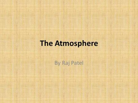 The Atmosphere By Raj Patel. Composition The Earth's atmosphere is composed of 7 primary compounds: Nitrogen (78%), Oxygen (21%), Water Vapor (0-4%),