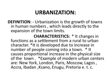 URBANIZATION: DEFINITION: - Urbanization is the growth of towns in human numbers, which leads directly to the expansion of the town limits. CHARACTERISTICS: